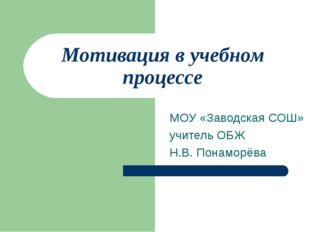 Мотивация в учебном процессе МОУ «Заводская СОШ» учитель ОБЖ Н.В. Понаморёва