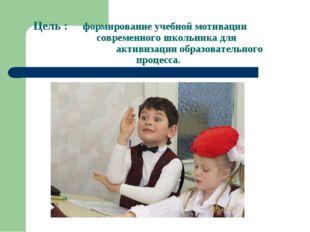 Цель : формирование учебной мотивации  современного школьника для акт