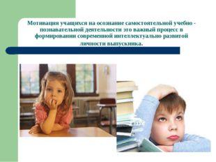 Мотивация учащихся на осознание самостоятельной учебно - познавательной деяте