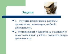 Задачи 1. Изучить практические вопросы организации мотивации учебной деяте