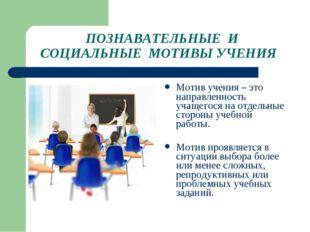 ПОЗНАВАТЕЛЬНЫЕ И СОЦИАЛЬНЫЕ МОТИВЫ УЧЕНИЯ Мотив учения – это направленность