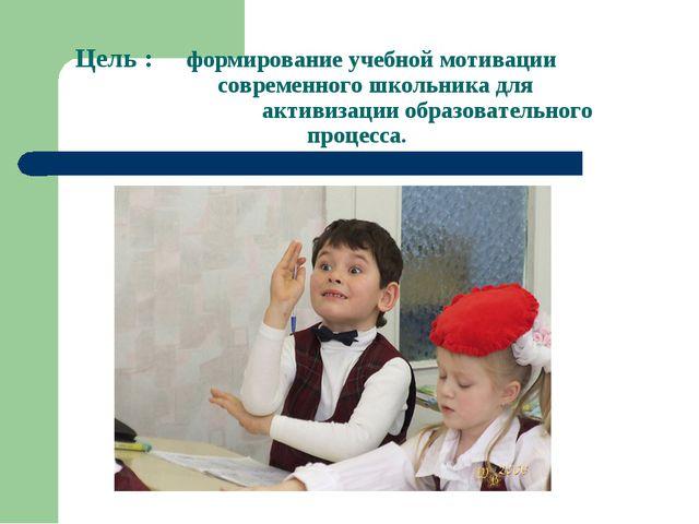 Цель : формирование учебной мотивации  современного школьника для акт...