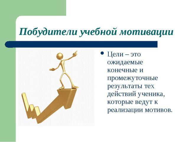 Побудители учебной мотивации Цели – это ожидаемые конечные и промежуточные ре...