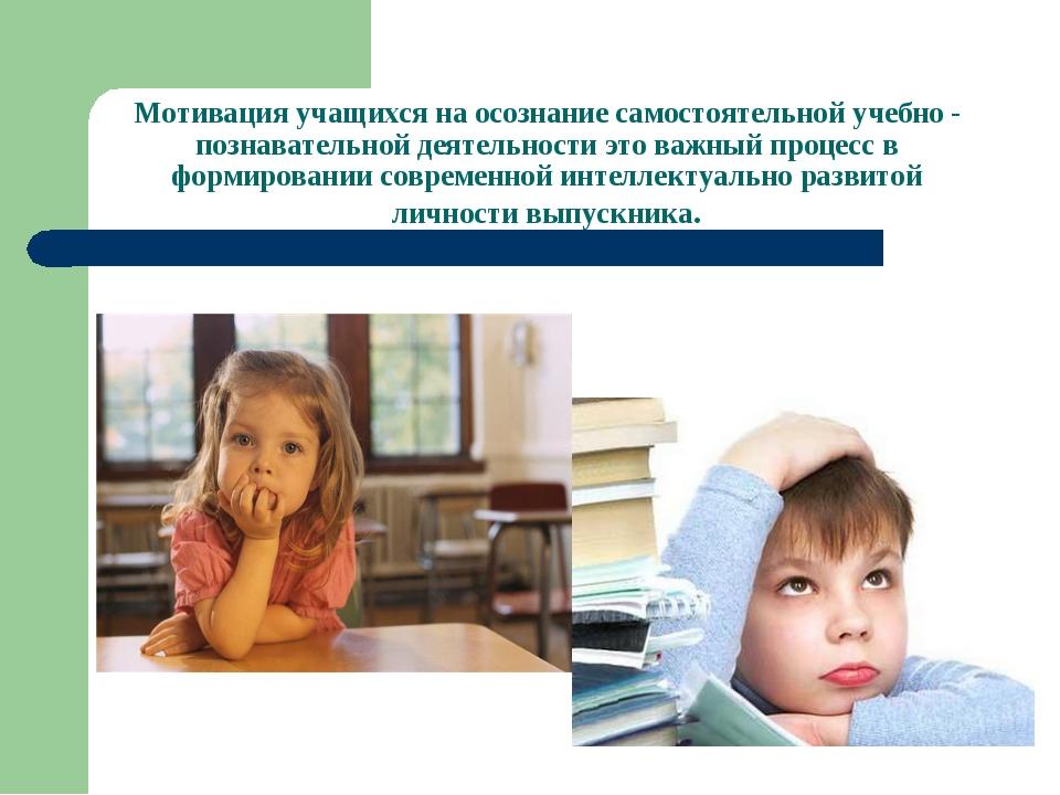 Мотивация учащихся на осознание самостоятельной учебно - познавательной деяте...