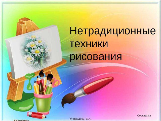 Нетрадиционные техники рисования Составила :Медведева Е.А. МБДОУ д/С № 2..