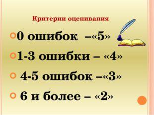 Критерии оценивания 0 ошибок –«5» 1-3 ошибки – «4» 4-5 ошибок –«3» 6 и более
