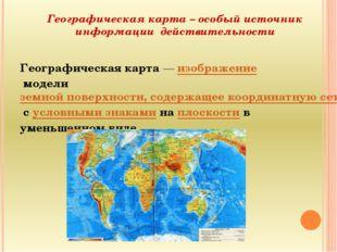 Географическая карта – особый источник информации действительности Географиче