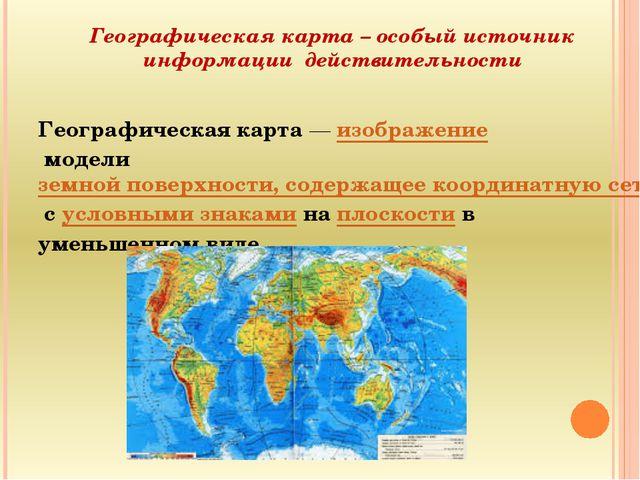 Географическая карта – особый источник информации действительности Географиче...