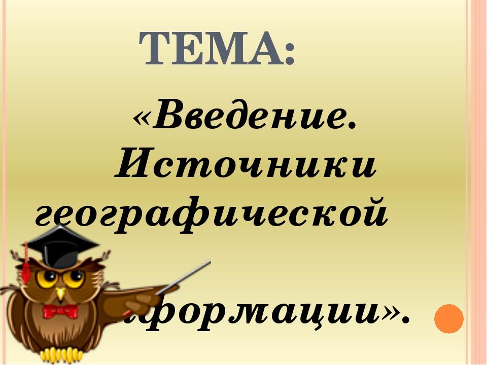 ТЕМА: «Введение. Источники географической информации».