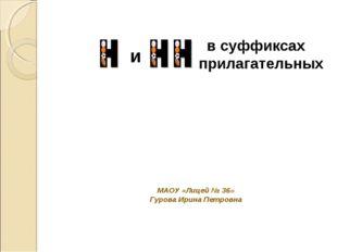 и в суффиксах прилагательных МАОУ «Лицей № 36» Гурова Ирина Петровна