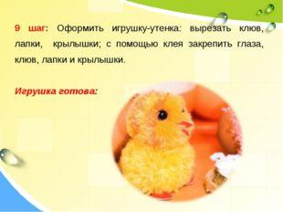 9 шаг: Оформить игрушку-утенка: вырезать клюв, лапки, крылышки; с помощью кле