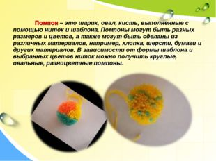Помпон – это шарик, овал, кисть, выполненные с помощью ниток и шаблона. Помп
