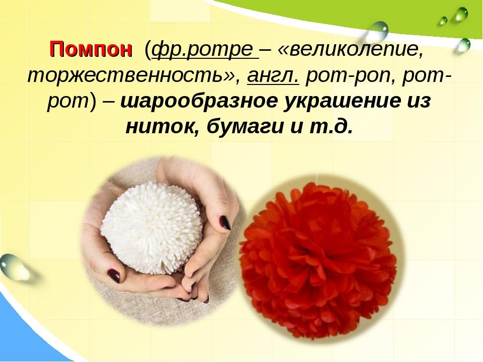 Помпон (фр.pompe – «великолепие, торжественность»,англ.pom-pon, pom-pom)–...
