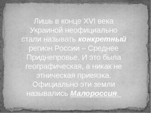Лишь в конце XVI века Украиной неофициально стали называть конкретный регион