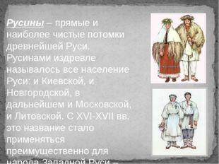 Русины – прямые и наиболее чистые потомки древнейшей Руси. Русинами издревле