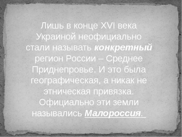 Лишь в конце XVI века Украиной неофициально стали называть конкретный регион...