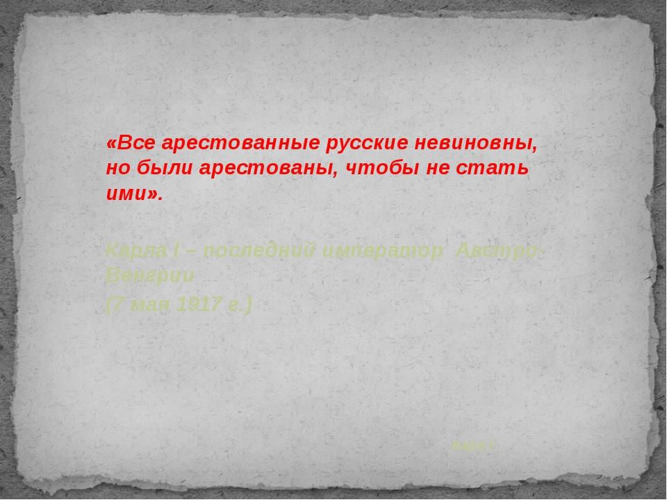 «Все арестованные русские невиновны, но были арестованы, чтобы не стать ими»....
