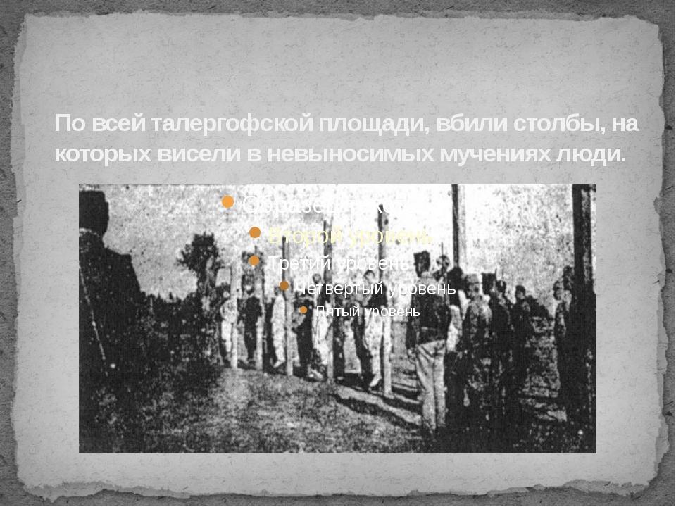По всей талергофской площади, вбили столбы, на которых висели в невыносимых м...