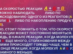 ЗА СКОРОСТЬЮ РЕАКЦИИ А + Б = В МОЖНО НАБЛЮДАТЬ ЛИБО ПО РАСХОДОВАНИЮ ОДНОГО ИЗ