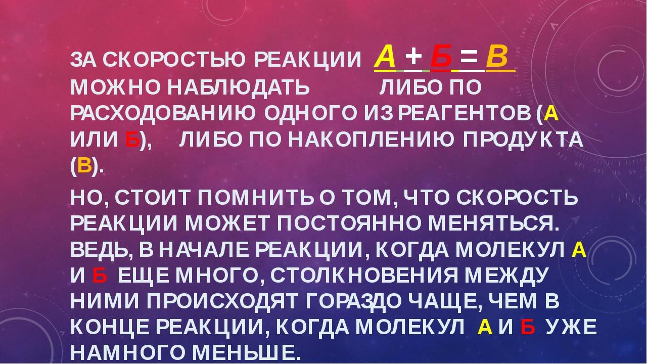 ЗА СКОРОСТЬЮ РЕАКЦИИ А + Б = В МОЖНО НАБЛЮДАТЬ ЛИБО ПО РАСХОДОВАНИЮ ОДНОГО ИЗ...