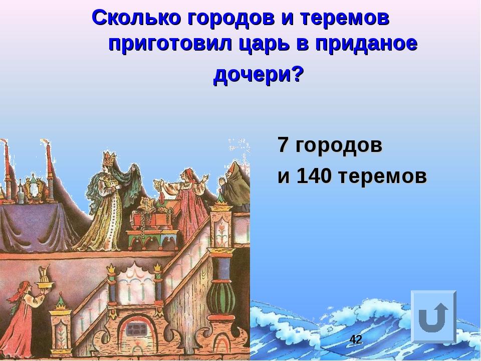 Сколько городов и теремов приготовил царь в приданое дочери? 7 городов и 140...