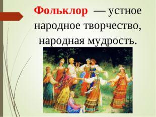 Фольклор — устное народное творчество, народная мудрость.