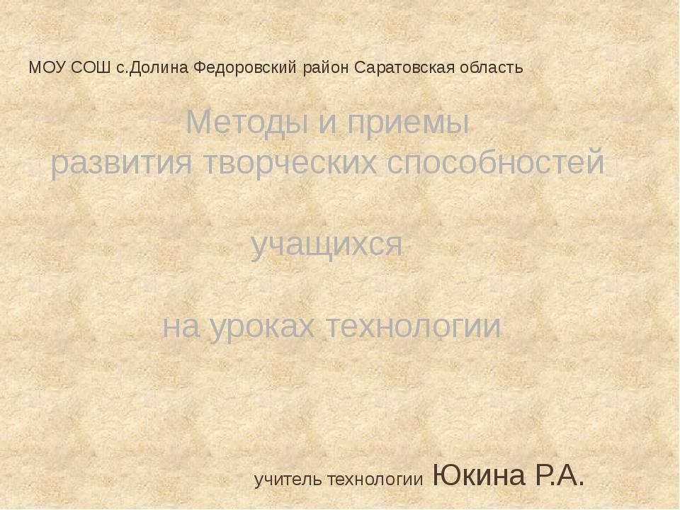 учитель технологии Юкина Р.А. МОУ СОШ с.Долина Федоровский район Саратовская...