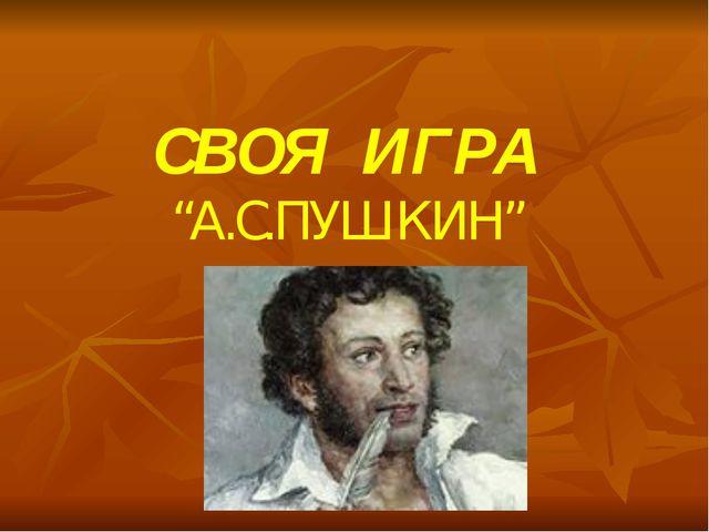 """СВОЯ ИГРА """"А.С.ПУШКИН"""""""