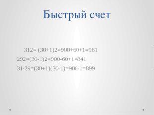 Быстрый счет 312= (30+1)2=900+60+1=961 292=(30-1)2=900-60+1=841 31·29=(30+1