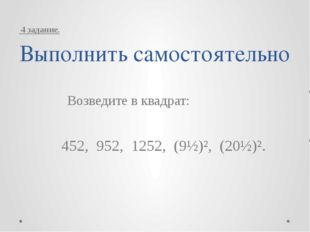 Выполнить самостоятельно Возведите в квадрат: 452, 952, 1252, (9½)², (20½)².