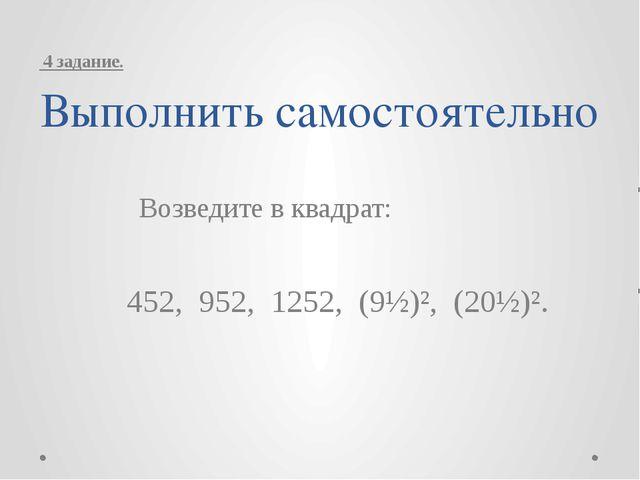 Выполнить самостоятельно Возведите в квадрат: 452, 952, 1252, (9½)², (20½)²....