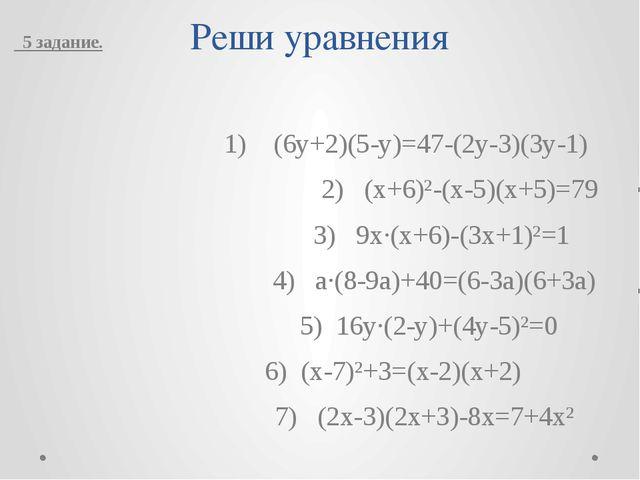 Реши уравнения  1) (6y+2)(5-y)=47-(2y-3)(3y-1)  2) (x+6)²-(x-5)(x+5)=79...