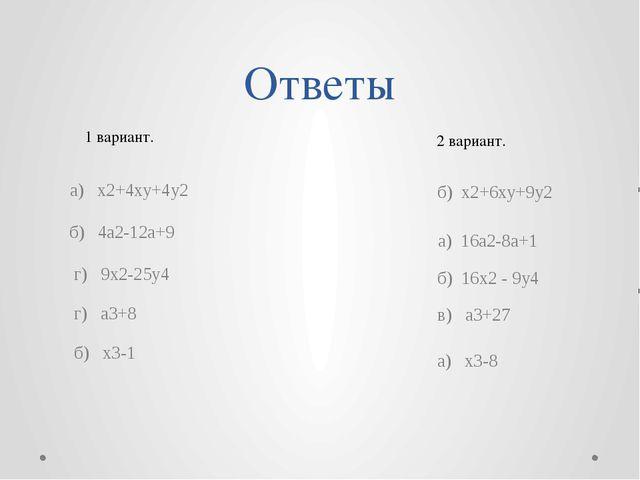 Ответы 2 вариант. 1 вариант. а) х2+4ху+4у2  г) 9х2-25у4 г) а3+8 б) х3-1 б) х...