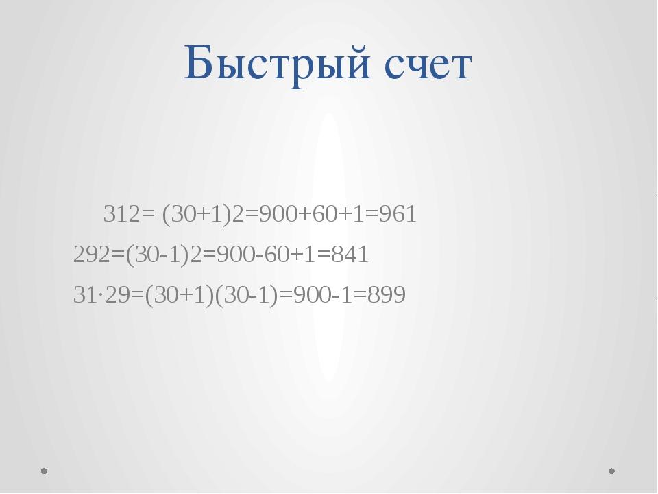 Быстрый счет 312= (30+1)2=900+60+1=961 292=(30-1)2=900-60+1=841 31·29=(30+1...
