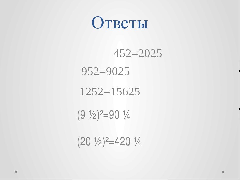 Ответы 452=2025 952=9025 1252=15625 (9 ½)²=90 ¼ (20 ½)²=420 ¼