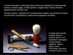 Гигиена включает в себя ряд самостоятельных разделов: коммунальная гигиена, г