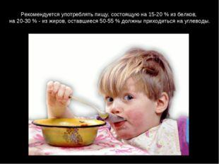 Рекомендуется употреблять пищу, состоящую на 15-20 % из белков, на 20-30 % -