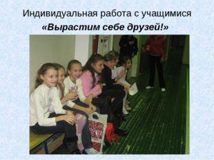 Индивидуальная работа с учащимися «Вырастим себе друзей!»