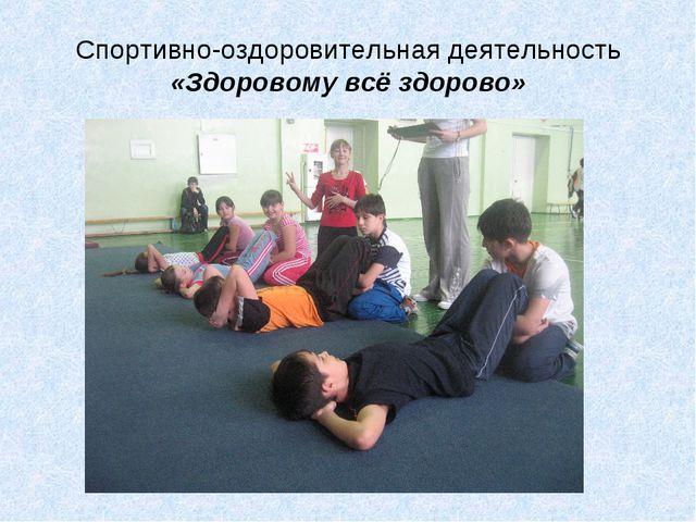 Спортивно-оздоровительная деятельность «Здоровому всё здорово»