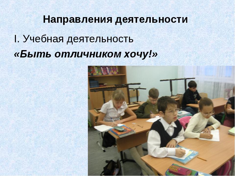 Направления деятельности I. Учебная деятельность «Быть отличником хочу!»