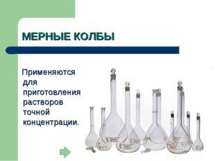 МЕРНЫЕ КОЛБЫ Применяются для приготовления растворов точной концентрации.