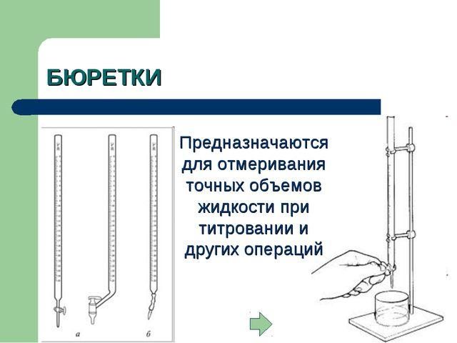 БЮРЕТКИ Предназначаются для отмеривания точных объемов жидкости при титровани...