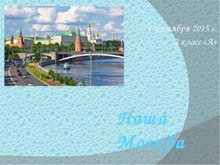 Наша Москва 1 сентября 2015 г. 2 класс «А»