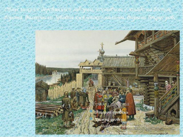 Обнесли холм деревянным забором, поставили с запада на восток ворота, выстрои...