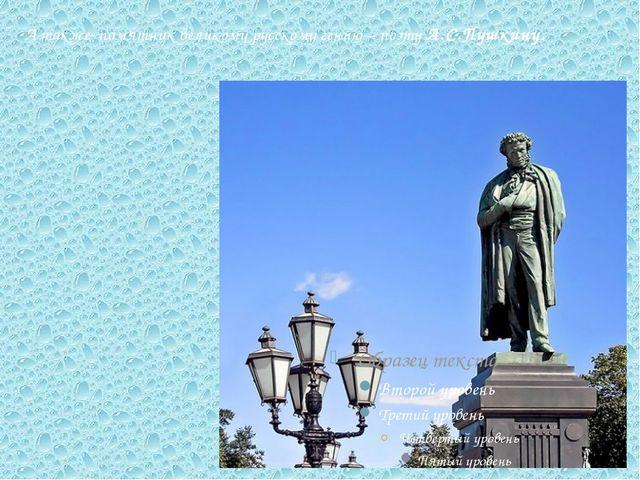 А также памятник великому русскому гению – поэту А.С.Пушкину.