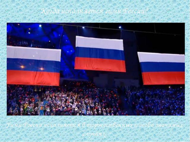 Гимн России исполняется в торжественных и особо значимых случаях. Когда испол...