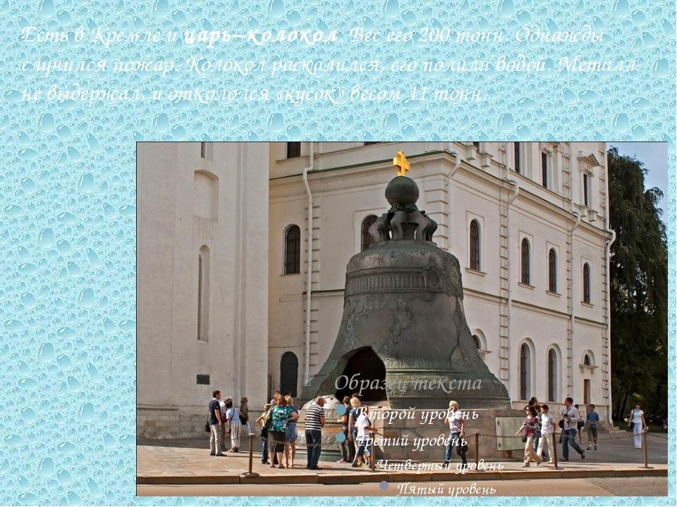Есть в Кремле и царь–колокол. Вес его 200 тонн. Однажды случился пожар. Колок...