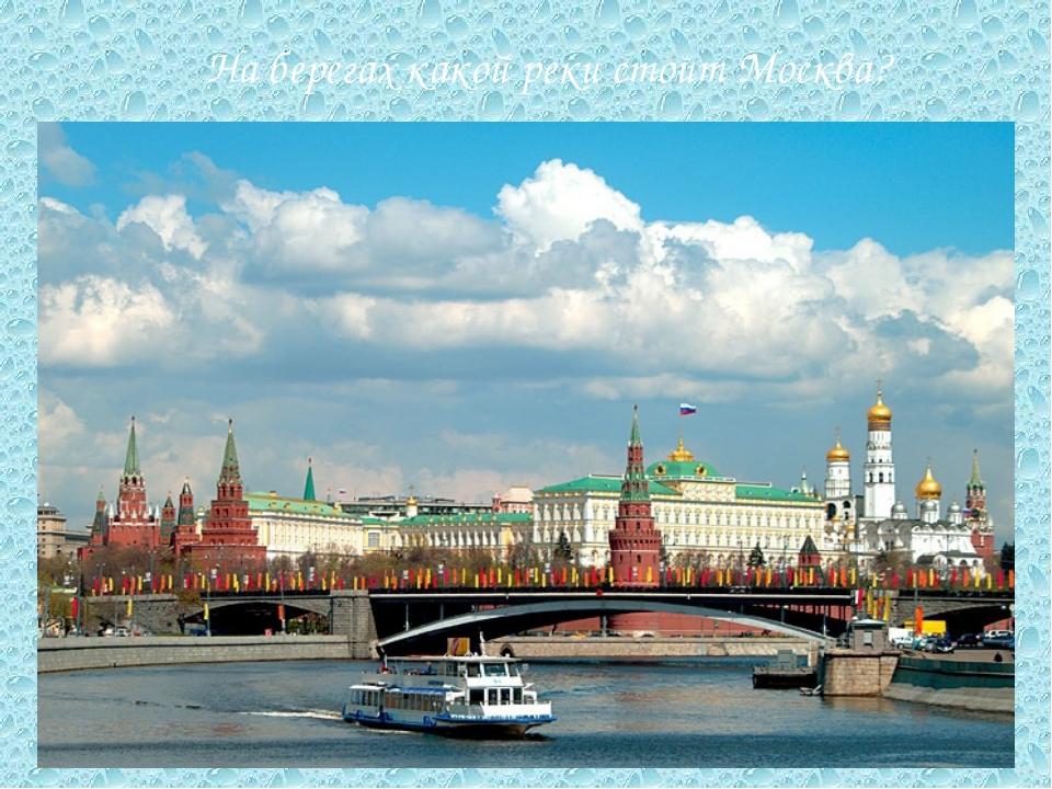 На берегах какой реки стоит Москва?