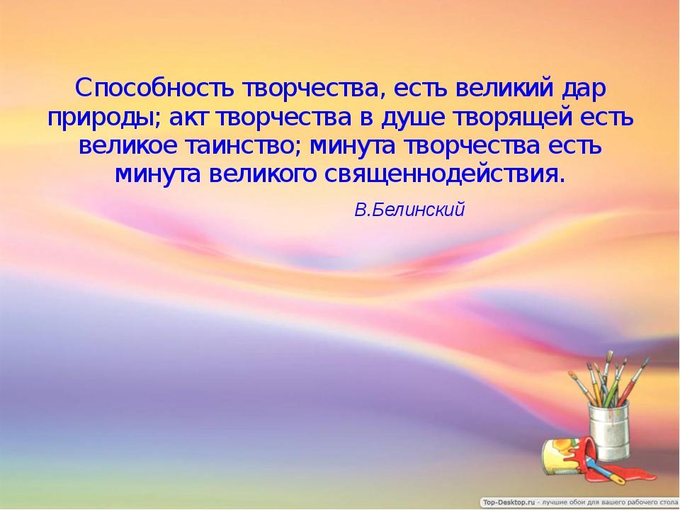 Способность творчества, есть великий дар природы; акт творчества в душе творя...