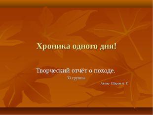 Хроника одного дня! Творческий отчёт о походе. 30 группы Автор: Шаров А. Г. Ш